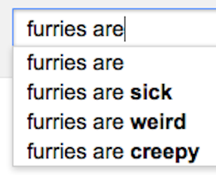 Google suggestions: Furries are ... sick, weird and creepy